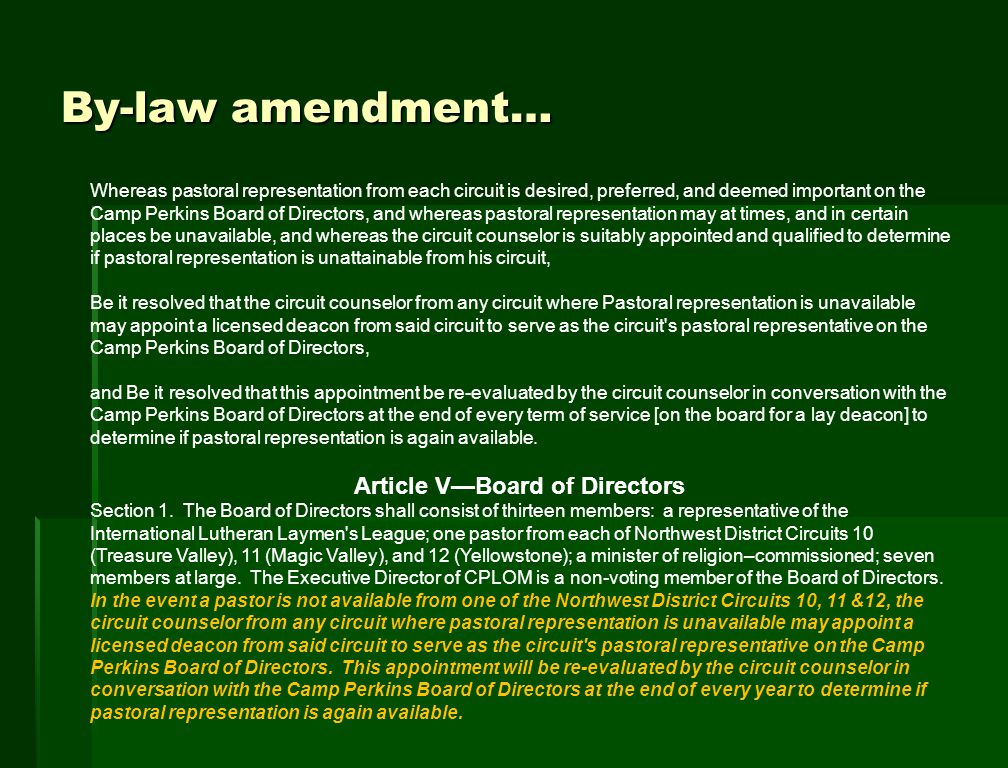 By-law amendment… Whereas pastoral representation from each circuit is desired, preferred, and deemed important on the Camp Perkins Board of Directors, and whereas pastoral representation may at times, and in certain places be unavailable, and whereas the circuit counselor is suitably appointed and qualified to determine if pastoral representation is unattainable from his circuit, Be it resolved that the circuit counselor from any circuit where Pastoral representation is unavailable may appoint a licensed deacon from said circuit to serve as the circuit s pastoral representative on the Camp Perkins Board of Directors, and Be it resolved that this appointment be re-evaluated by the circuit counselor in conversation with the Camp Perkins Board of Directors at the end of every term of service [on the board for a lay deacon] to determine if pastoral representation is again available.