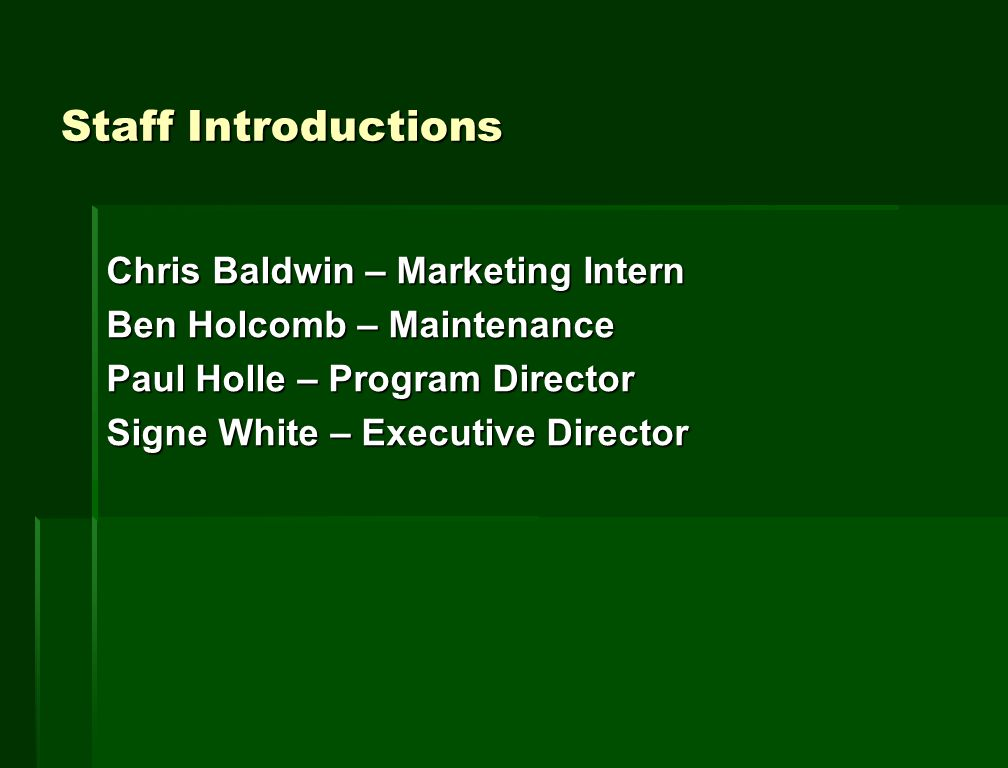 Staff Introductions Chris Baldwin – Marketing Intern Ben Holcomb – Maintenance Paul Holle – Program Director Signe White – Executive Director