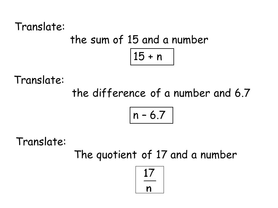 Translate: the sum of 15 and a number 15 + n Translate: the difference of a number and 6.7 n – 6.7 Translate: The quotient of 17 and a number