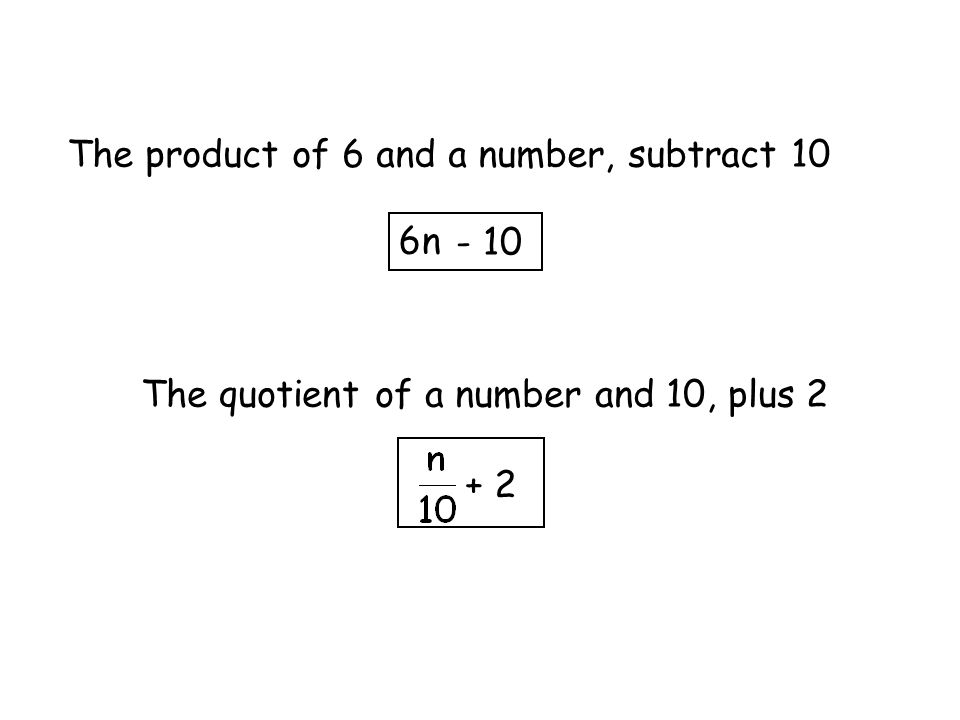 The product of 6 and a number, subtract 10 6n - 10 The quotient of a number and 10, plus 2 + 2