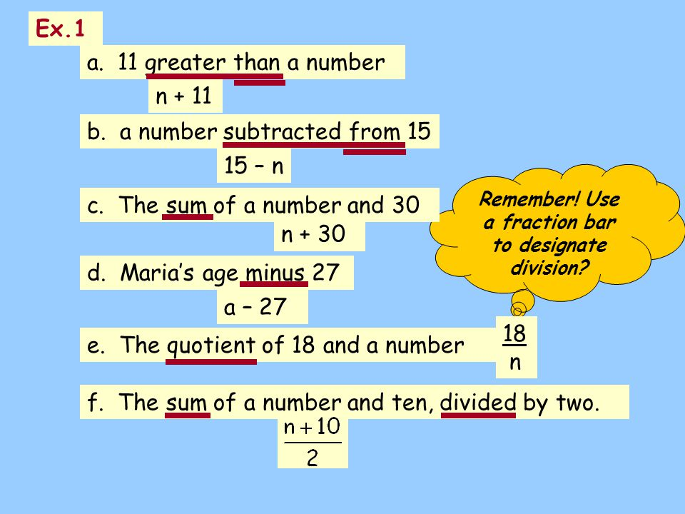 Remember! Use a fraction bar to designate division? a. 11 greater than a number n + 11 b. a number subtracted from 15 15 – n c. The sum of a number an