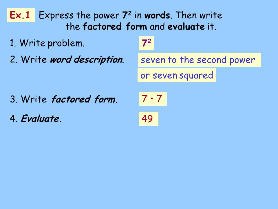 1. Write problem. 7272 2. Write word description. or seven squared 3. Write factored form. 7 Ex.1 Express the power 7 2 in words. Then write the facto