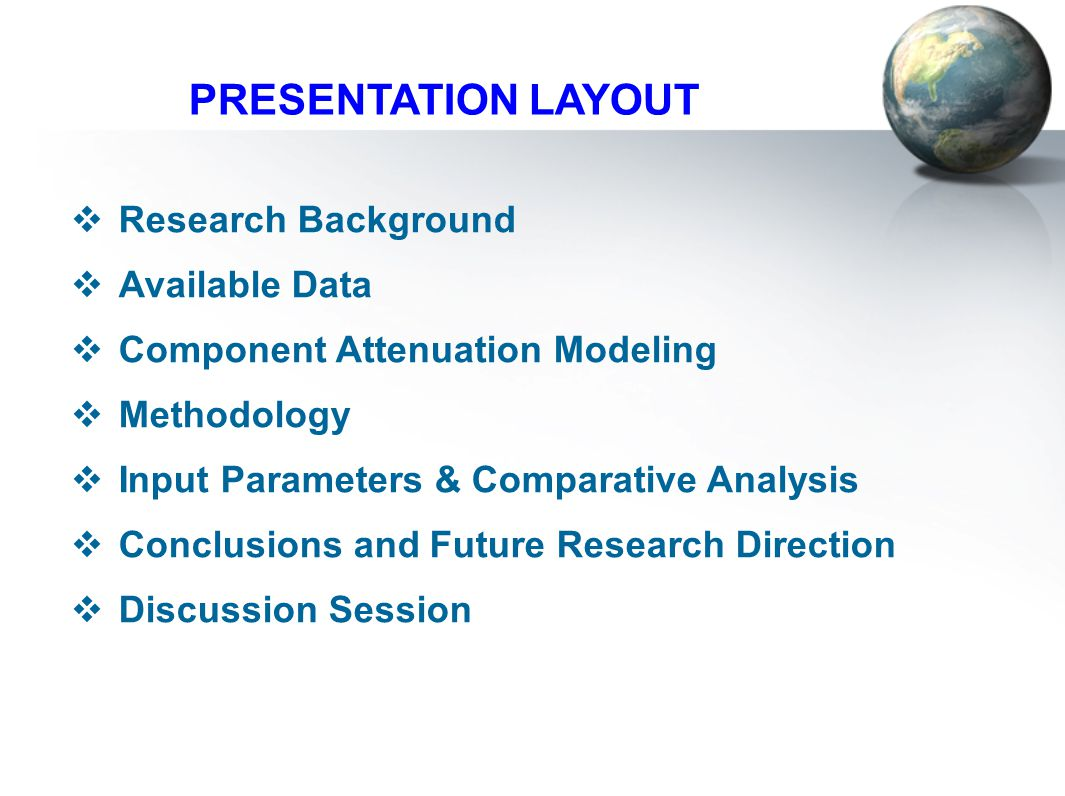 PRESENTATION LAYOUT  Research Background  Available Data  Component Attenuation Modeling  Methodology  Input Parameters & Comparative Analysis  Conclusions and Future Research Direction  Discussion Session