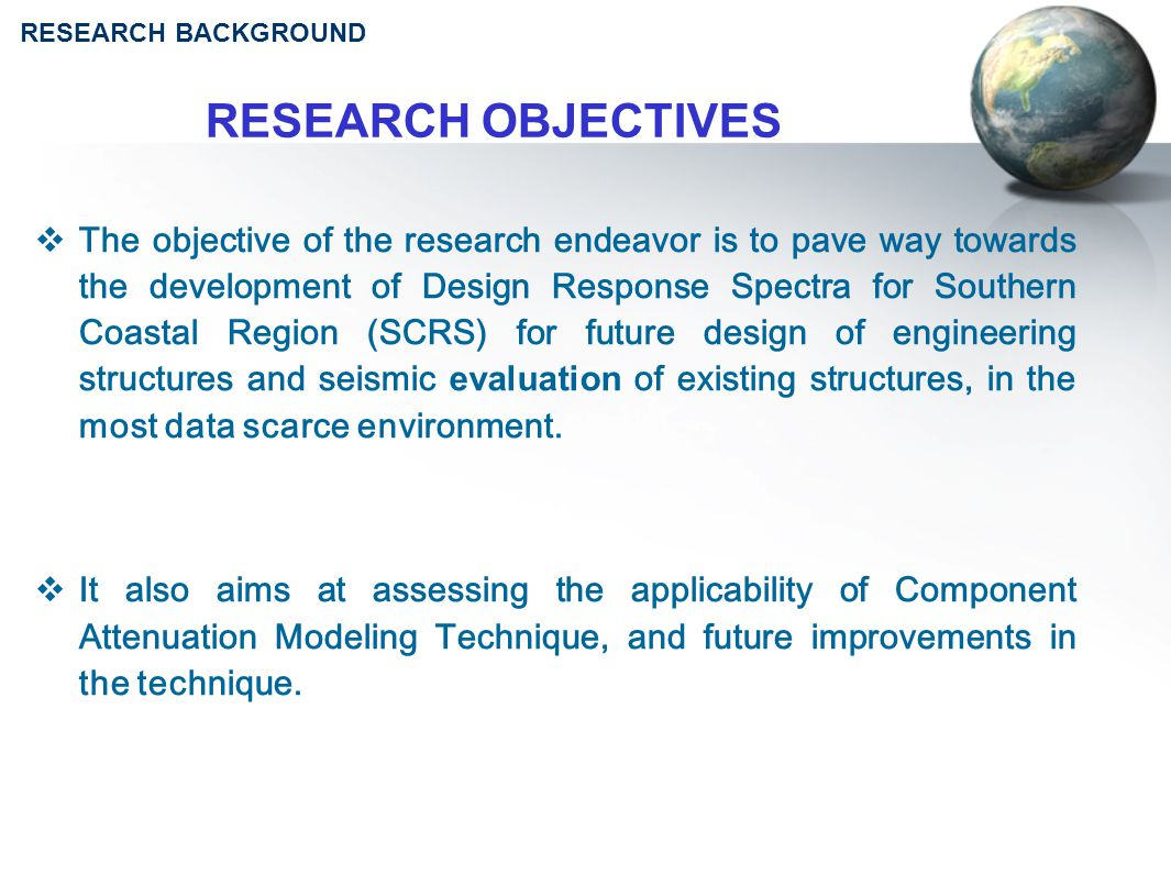 RESEARCH OBJECTIVES  The objective of the research endeavor is to pave way towards the development of Design Response Spectra for Southern Coastal Region (SCRS) for future design of engineering structures and seismic evaluation of existing structures, in the most data scarce environment.