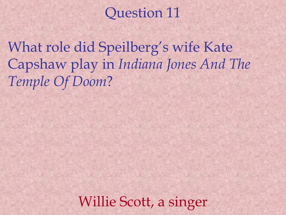 Question 11 What role did Speilberg's wife Kate Capshaw play in Indiana Jones And The Temple Of Doom ? Willie Scott, a singer