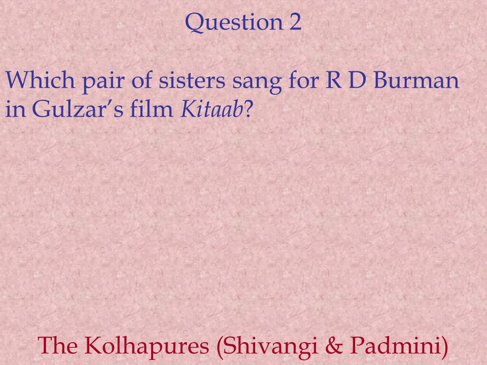 Question 2 Which pair of sisters sang for R D Burman in Gulzar's film Kitaab ? The Kolhapures (Shivangi & Padmini)