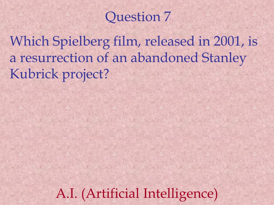 Question 7 Which Spielberg film, released in 2001, is a resurrection of an abandoned Stanley Kubrick project? A.I. (Artificial Intelligence)