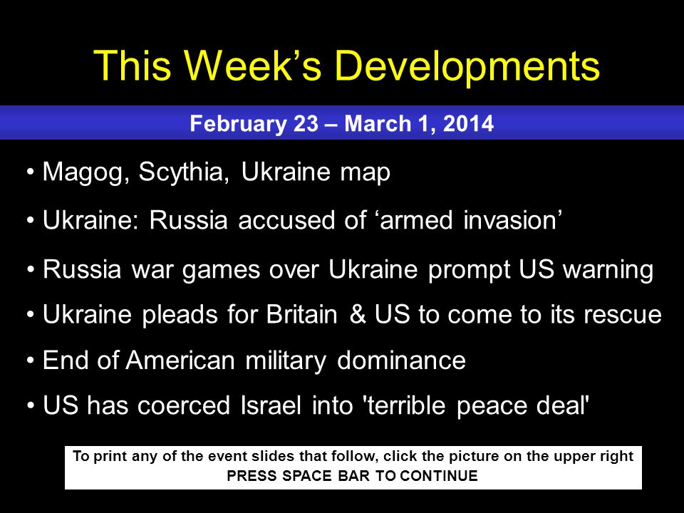 This Week's Developments To print any of the event slides that follow, click the picture on the upper right PRESS SPACE BAR TO CONTINUE Magog, Scythia, Ukraine map Ukraine: Russia accused of 'armed invasion' Russia war games over Ukraine prompt US warning Ukraine pleads for Britain & US to come to its rescue End of American military dominance February 23 – March 1, 2014 US has coerced Israel into terrible peace deal
