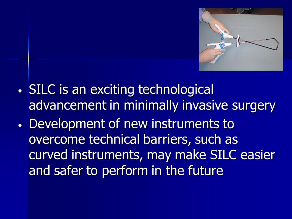 SILC is an exciting technological advancement in minimally invasive surgery SILC is an exciting technological advancement in minimally invasive surgery Development of new instruments to overcome technical barriers, such as curved instruments, may make SILC easier and safer to perform in the future Development of new instruments to overcome technical barriers, such as curved instruments, may make SILC easier and safer to perform in the future