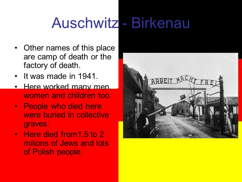 Auschwitz - Birkenau Other names of this place are camp of death or the factory of death.