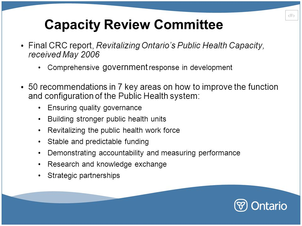 12 Capacity Review Committee Final CRC report, Revitalizing Ontario's Public Health Capacity, received May 2006 Comprehensive government response in development 50 recommendations in 7 key areas on how to improve the function and configuration of the Public Health system: Ensuring quality governance Building stronger public health units Revitalizing the public health work force Stable and predictable funding Demonstrating accountability and measuring performance Research and knowledge exchange Strategic partnerships
