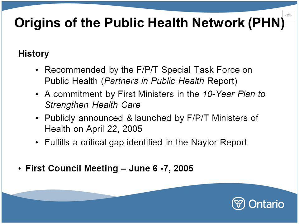 14 Origins of the Public Health Network (PHN) History Recommended by the F/P/T Special Task Force on Public Health (Partners in Public Health Report) A commitment by First Ministers in the 10-Year Plan to Strengthen Health Care Publicly announced & launched by F/P/T Ministers of Health on April 22, 2005 Fulfills a critical gap identified in the Naylor Report First Council Meeting – June 6 -7, 2005