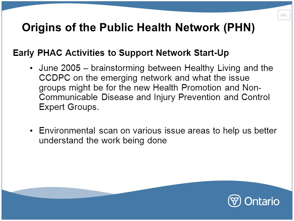 15 Origins of the Public Health Network (PHN) Early PHAC Activities to Support Network Start-Up June 2005 – brainstorming between Healthy Living and the CCDPC on the emerging network and what the issue groups might be for the new Health Promotion and Non- Communicable Disease and Injury Prevention and Control Expert Groups.