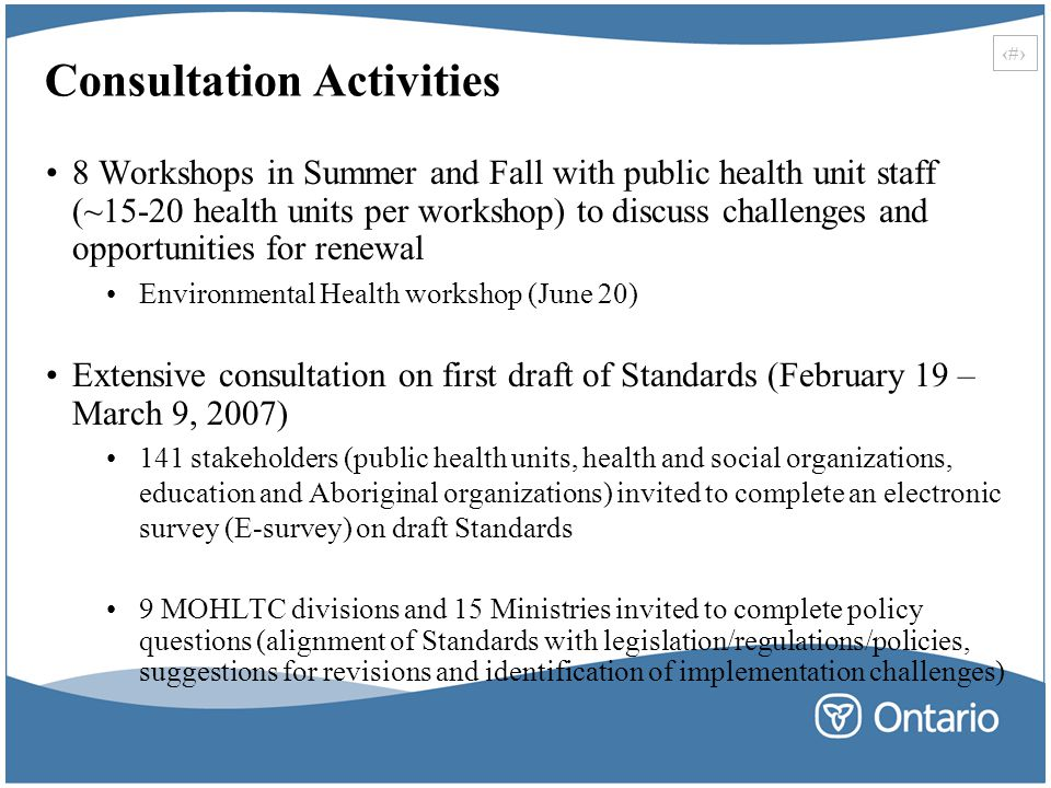 25 Consultation Activities 8 Workshops in Summer and Fall with public health unit staff (~15-20 health units per workshop) to discuss challenges and opportunities for renewal Environmental Health workshop (June 20) Extensive consultation on first draft of Standards (February 19 – March 9, 2007) 141 stakeholders (public health units, health and social organizations, education and Aboriginal organizations) invited to complete an electronic survey (E-survey) on draft Standards 9 MOHLTC divisions and 15 Ministries invited to complete policy questions (alignment of Standards with legislation/regulations/policies, suggestions for revisions and identification of implementation challenges)