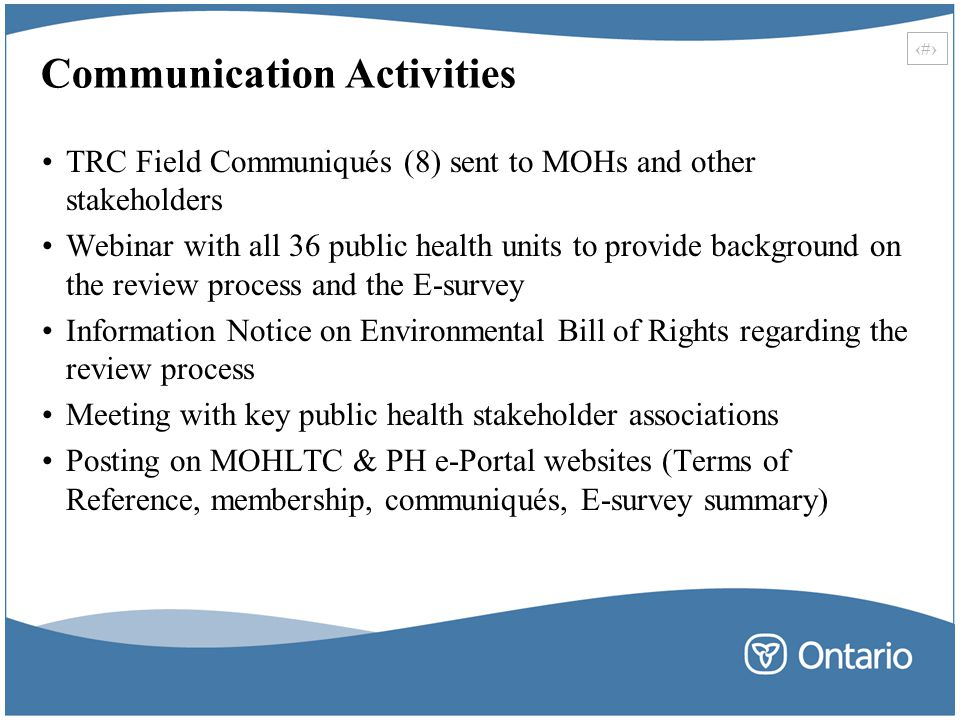26 Communication Activities TRC Field Communiqués (8) sent to MOHs and other stakeholders Webinar with all 36 public health units to provide background on the review process and the E-survey Information Notice on Environmental Bill of Rights regarding the review process Meeting with key public health stakeholder associations Posting on MOHLTC & PH e-Portal websites (Terms of Reference, membership, communiqués, E-survey summary)