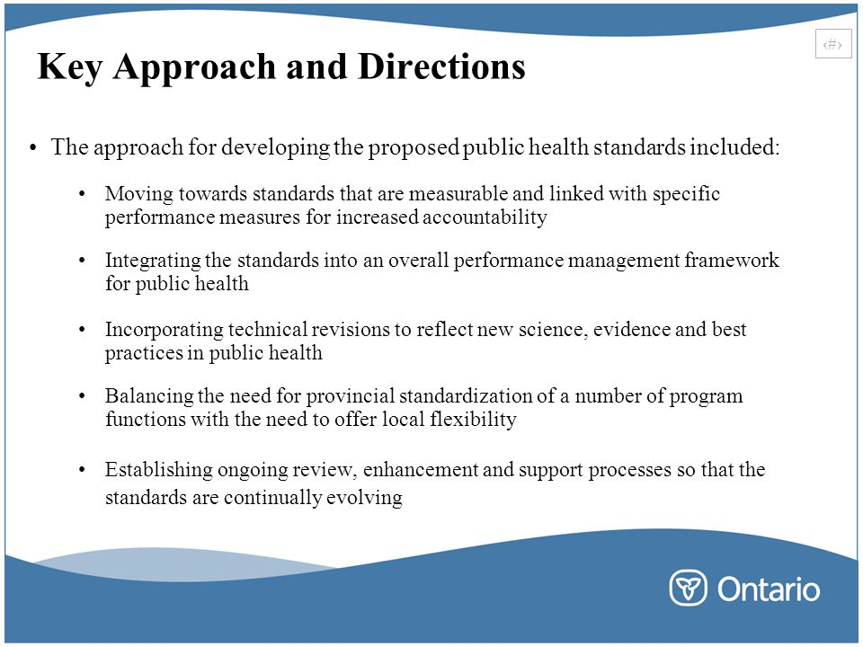 29 Key Approach and Directions The approach for developing the proposed public health standards included: Moving towards standards that are measurable and linked with specific performance measures for increased accountability Integrating the standards into an overall performance management framework for public health Incorporating technical revisions to reflect new science, evidence and best practices in public health Balancing the need for provincial standardization of a number of program functions with the need to offer local flexibility Establishing ongoing review, enhancement and support processes so that the standards are continually evolving