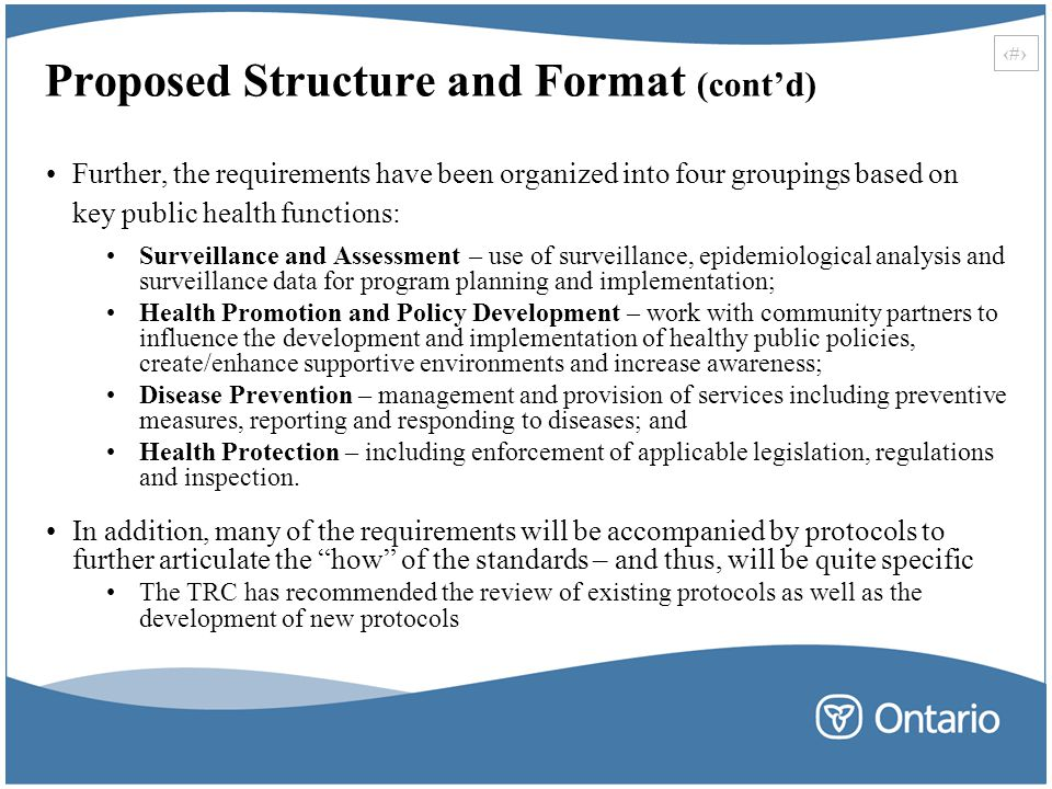 33 Proposed Structure and Format (cont'd) Further, the requirements have been organized into four groupings based on key public health functions: Surveillance and Assessment – use of surveillance, epidemiological analysis and surveillance data for program planning and implementation; Health Promotion and Policy Development – work with community partners to influence the development and implementation of healthy public policies, create/enhance supportive environments and increase awareness; Disease Prevention – management and provision of services including preventive measures, reporting and responding to diseases; and Health Protection – including enforcement of applicable legislation, regulations and inspection.