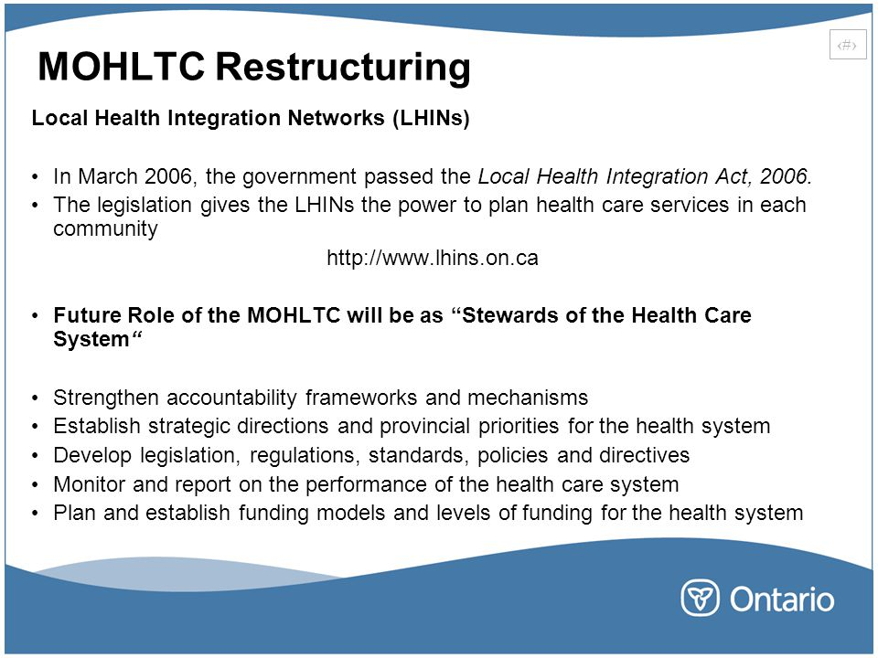 4 MOHLTC Restructuring Local Health Integration Networks (LHINs) In March 2006, the government passed the Local Health Integration Act, 2006.
