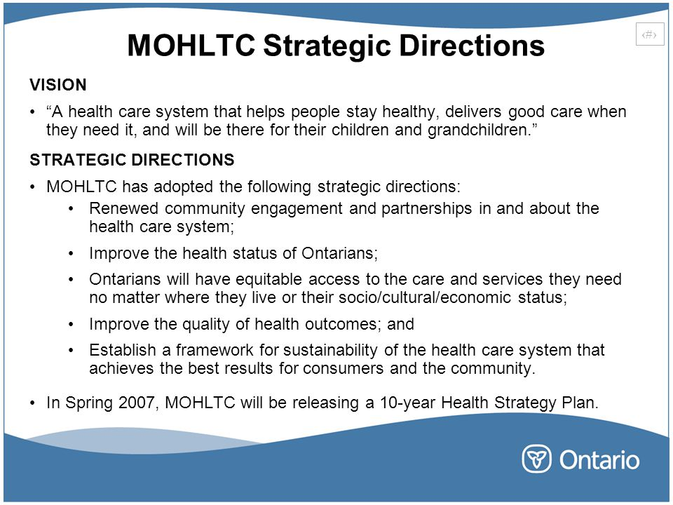 5 MOHLTC Strategic Directions VISION A health care system that helps people stay healthy, delivers good care when they need it, and will be there for their children and grandchildren. STRATEGIC DIRECTIONS MOHLTC has adopted the following strategic directions: Renewed community engagement and partnerships in and about the health care system; Improve the health status of Ontarians; Ontarians will have equitable access to the care and services they need no matter where they live or their socio/cultural/economic status; Improve the quality of health outcomes; and Establish a framework for sustainability of the health care system that achieves the best results for consumers and the community.