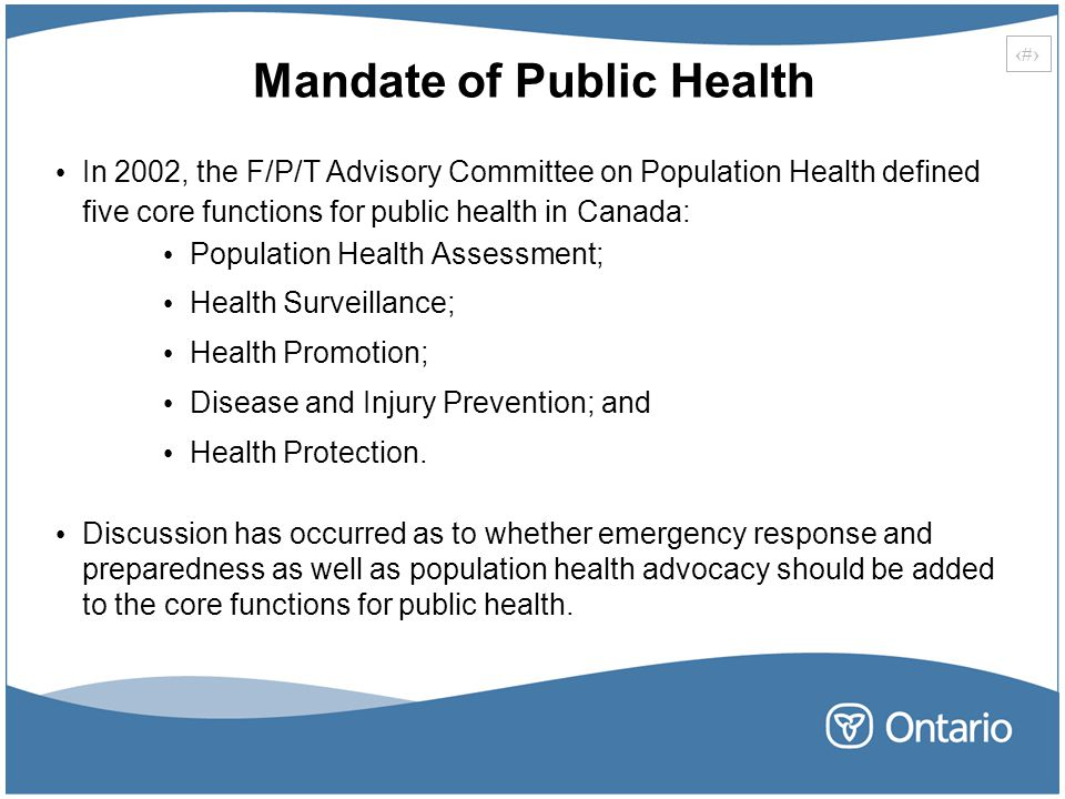 8 Mandate of Public Health In 2002, the F/P/T Advisory Committee on Population Health defined five core functions for public health in Canada: Population Health Assessment; Health Surveillance; Health Promotion; Disease and Injury Prevention; and Health Protection.