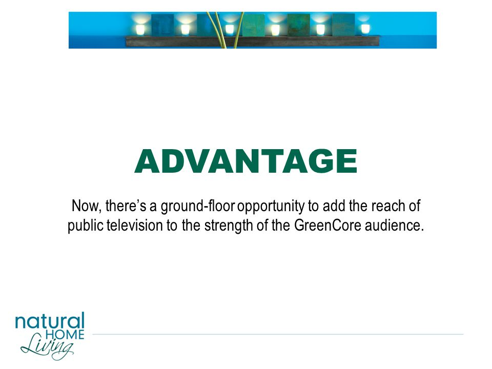 Now, there's a ground-floor opportunity to add the reach of public television to the strength of the GreenCore audience. ADVANTAGE