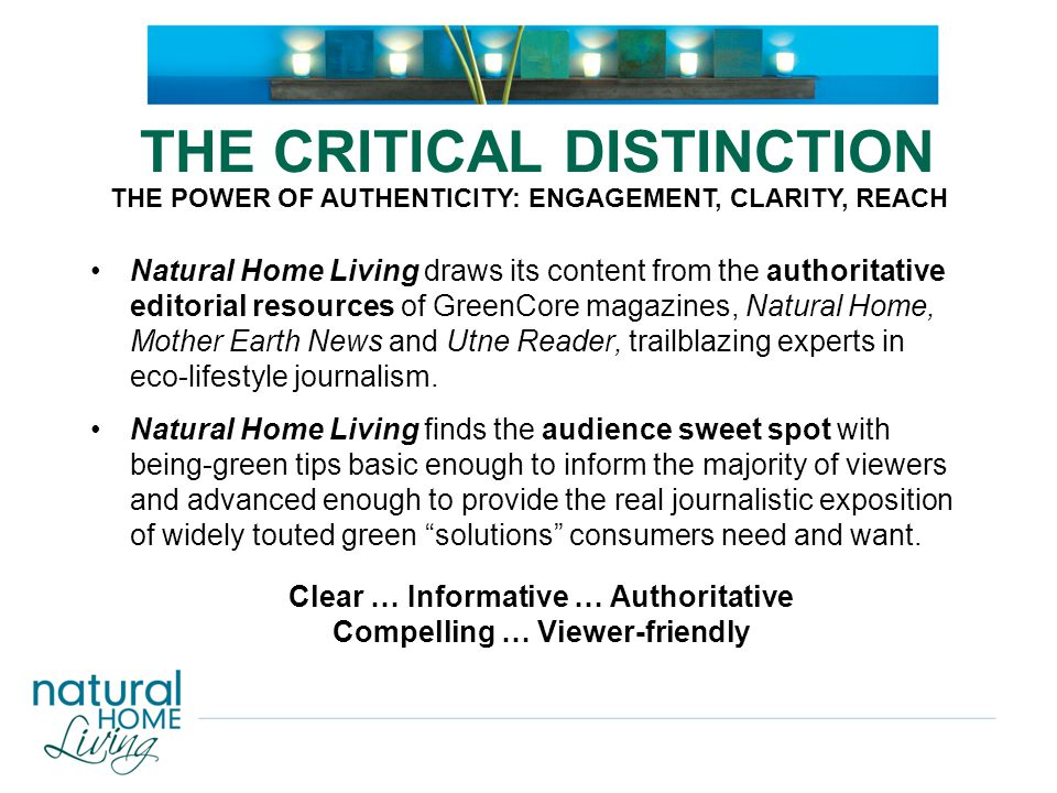 THE CRITICAL DISTINCTION Natural Home Living draws its content from the authoritative editorial resources of GreenCore magazines, Natural Home, Mother Earth News and Utne Reader, trailblazing experts in eco-lifestyle journalism.