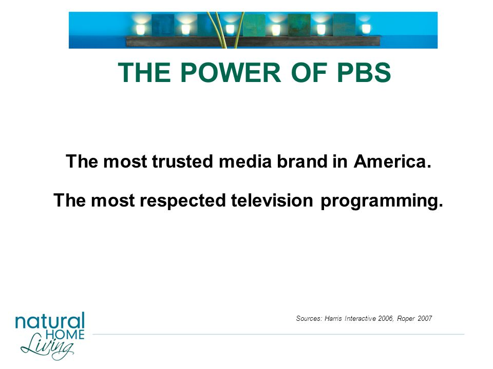 THE POWER OF PBS The most trusted media brand in America. The most respected television programming. Sources: Harris Interactive 2006, Roper 2007