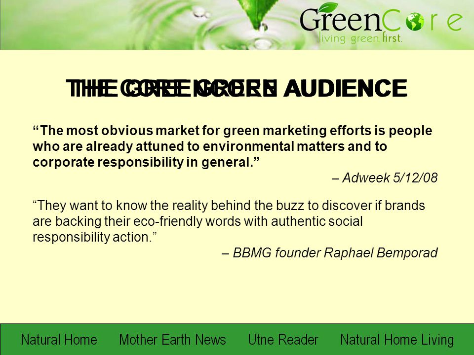 The most obvious market for green marketing efforts is people who are already attuned to environmental matters and to corporate responsibility in general. – Adweek 5/12/08 They want to know the reality behind the buzz to discover if brands are backing their eco-friendly words with authentic social responsibility action. – BBMG founder Raphael Bemporad THE CORE GREEN AUDIENCE THE GREENCORE AUDIENCE