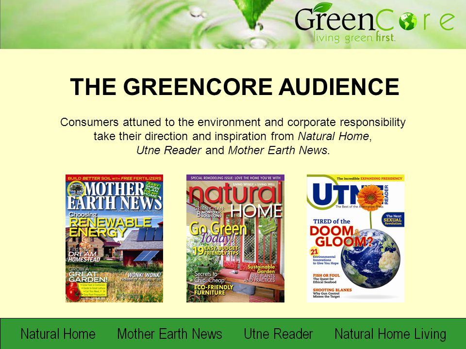 Consumers attuned to the environment and corporate responsibility take their direction and inspiration from Natural Home, Utne Reader and Mother Earth News.