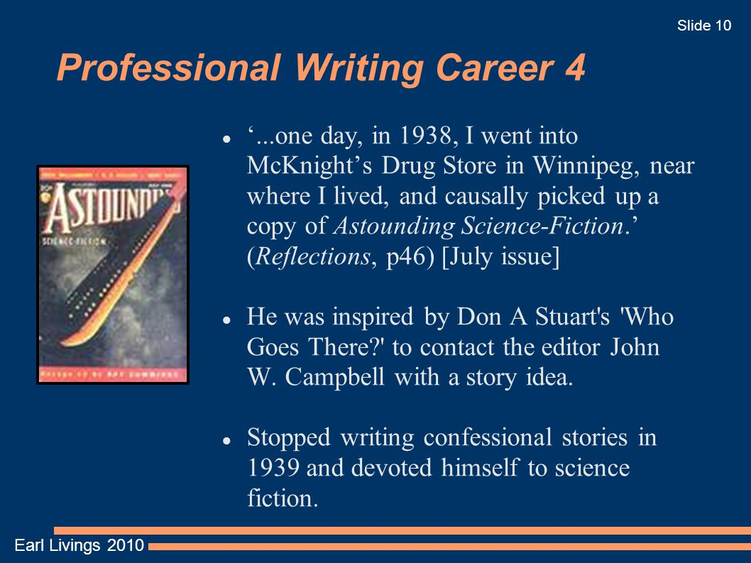 Earl Livings 2010 Slide 10 Professional Writing Career 4 '...one day, in 1938, I went into McKnight's Drug Store in Winnipeg, near where I lived, and causally picked up a copy of Astounding Science-Fiction.' (Reflections, p46)‏ [July issue] He was inspired by Don A Stuart s Who Goes There to contact the editor John W.