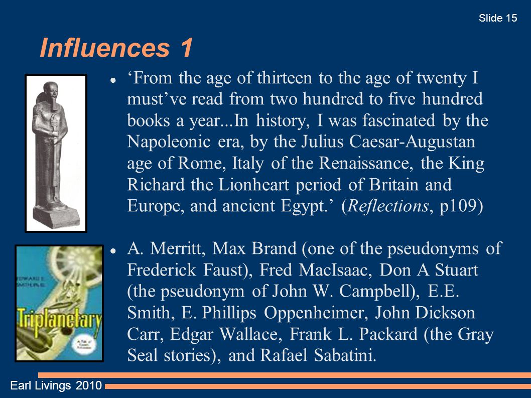 Earl Livings 2010 Slide 15 Influences 1 'From the age of thirteen to the age of twenty I must've read from two hundred to five hundred books a year...In history, I was fascinated by the Napoleonic era, by the Julius Caesar-Augustan age of Rome, Italy of the Renaissance, the King Richard the Lionheart period of Britain and Europe, and ancient Egypt.' (Reflections, p109) A.