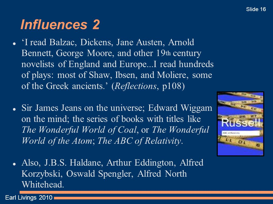 Earl Livings 2010 Slide 16 Influences 2 'I read Balzac, Dickens, Jane Austen, Arnold Bennett, George Moore, and other 19 th century novelists of Engla