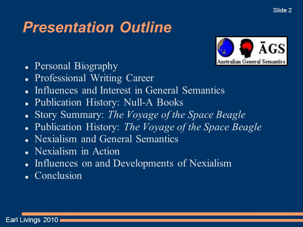 Earl Livings 2010 Slide 2 Presentation Outline Personal Biography Professional Writing Career Influences and Interest in General Semantics Publication History: Null-A Books Story Summary: The Voyage of the Space Beagle Publication History: The Voyage of the Space Beagle Nexialism and General Semantics Nexialism in Action Influences on and Developments of Nexialism Conclusion