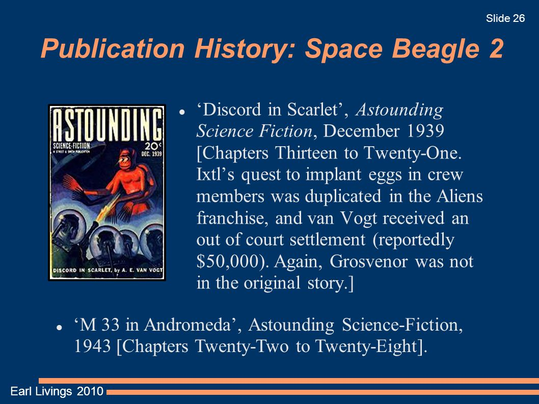 Earl Livings 2010 Slide 26 Publication History: Space Beagle 2 'Discord in Scarlet', Astounding Science Fiction, December 1939 [Chapters Thirteen to Twenty-One.
