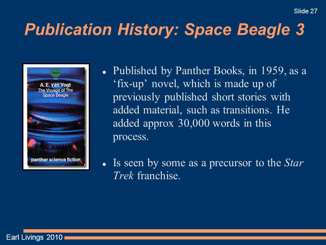 Earl Livings 2010 Slide 27 Publication History: Space Beagle 3 Published by Panther Books, in 1959, as a 'fix-up' novel, which is made up of previousl