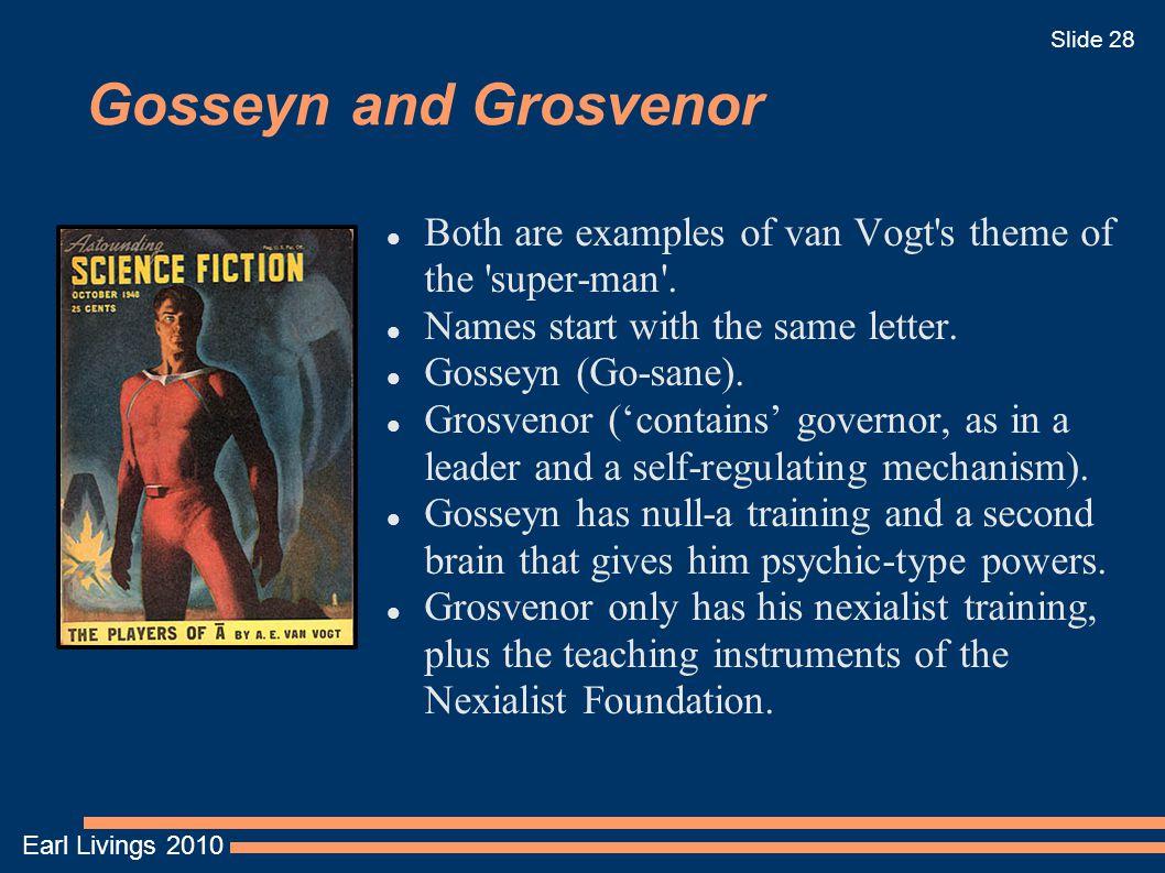 Earl Livings 2010 Slide 28 Gosseyn and Grosvenor Both are examples of van Vogt's theme of the 'super-man'. Names start with the same letter. Gosseyn (