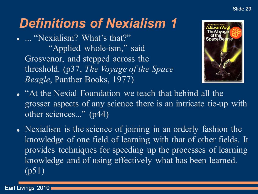 Earl Livings 2010 Slide 29 Definitions of Nexialism 1 At the Nexial Foundation we teach that behind all the grosser aspects of any science there is an intricate tie-up with other sciences... (p44) Nexialism is the science of joining in an orderly fashion the knowledge of one field of learning with that of other fields.