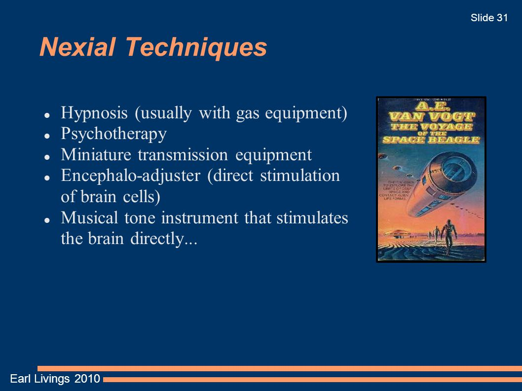 Earl Livings 2010 Slide 31 Nexial Techniques Hypnosis (usually with gas equipment) Psychotherapy Miniature transmission equipment Encephalo-adjuster (direct stimulation of brain cells) Musical tone instrument that stimulates the brain directly...