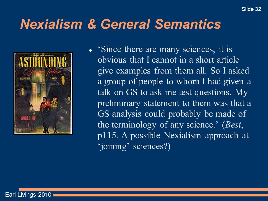 Earl Livings 2010 Slide 32 Nexialism & General Semantics 'Since there are many sciences, it is obvious that I cannot in a short article give examples from them all.