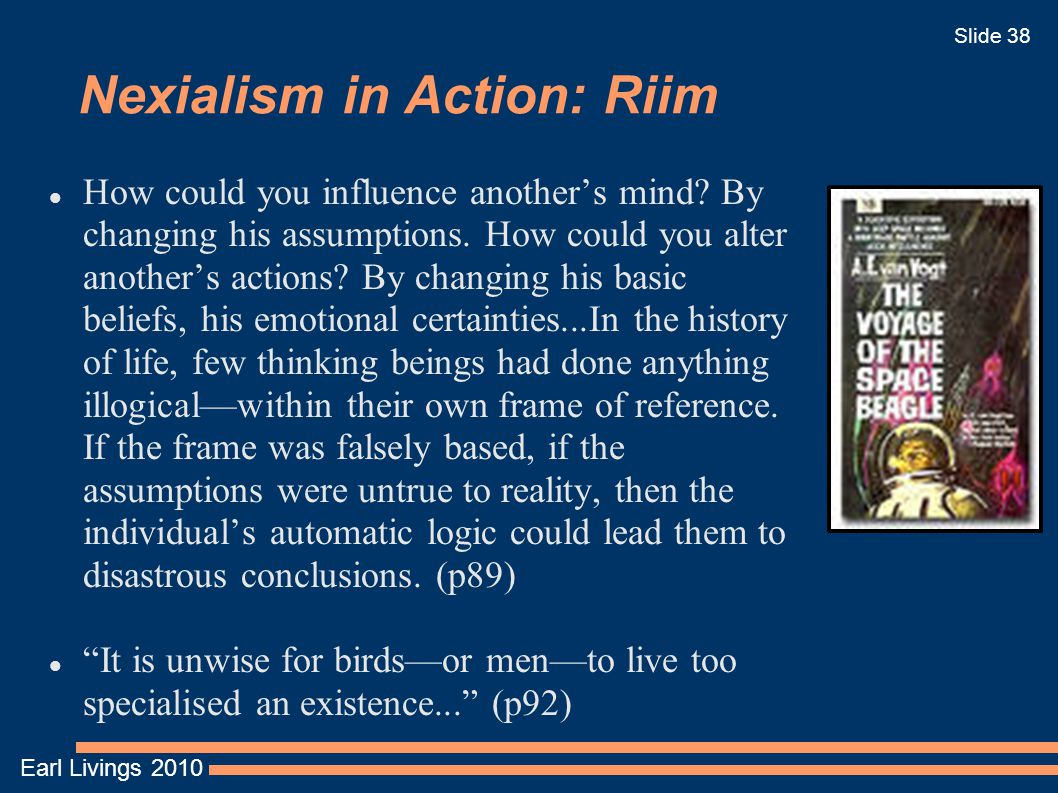 Earl Livings 2010 Slide 38 Nexialism in Action: Riim How could you influence another's mind? By changing his assumptions. How could you alter another'