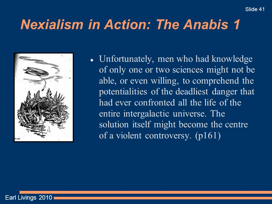 Earl Livings 2010 Slide 41 Nexialism in Action: The Anabis 1 Unfortunately, men who had knowledge of only one or two sciences might not be able, or even willing, to comprehend the potentialities of the deadliest danger that had ever confronted all the life of the entire intergalactic universe.