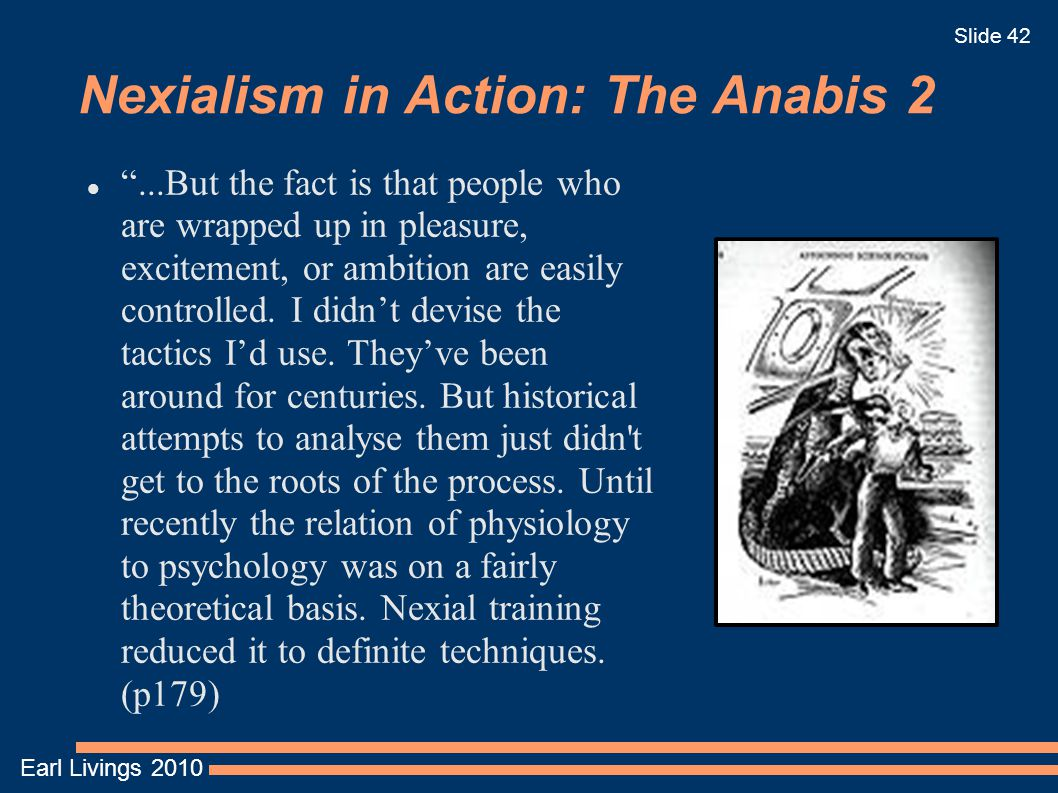 Earl Livings 2010 Slide 42 Nexialism in Action: The Anabis 2 ...But the fact is that people who are wrapped up in pleasure, excitement, or ambition are easily controlled.
