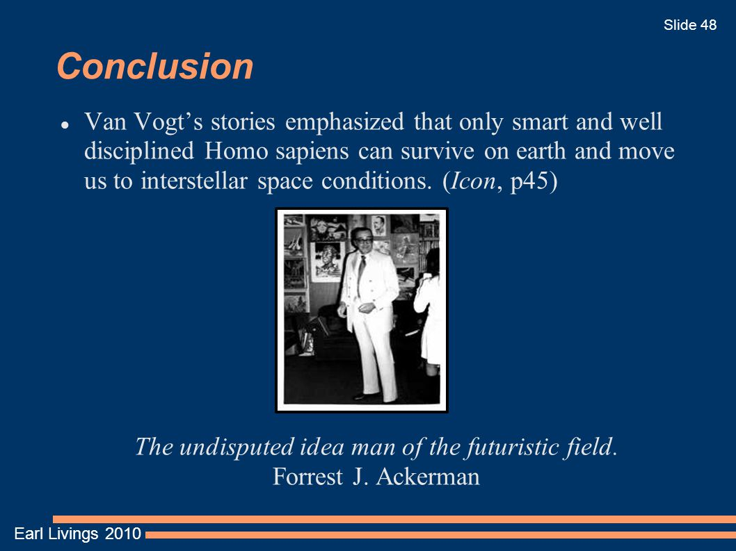 Earl Livings 2010 Slide 48 Conclusion Van Vogt's stories emphasized that only smart and well disciplined Homo sapiens can survive on earth and move us