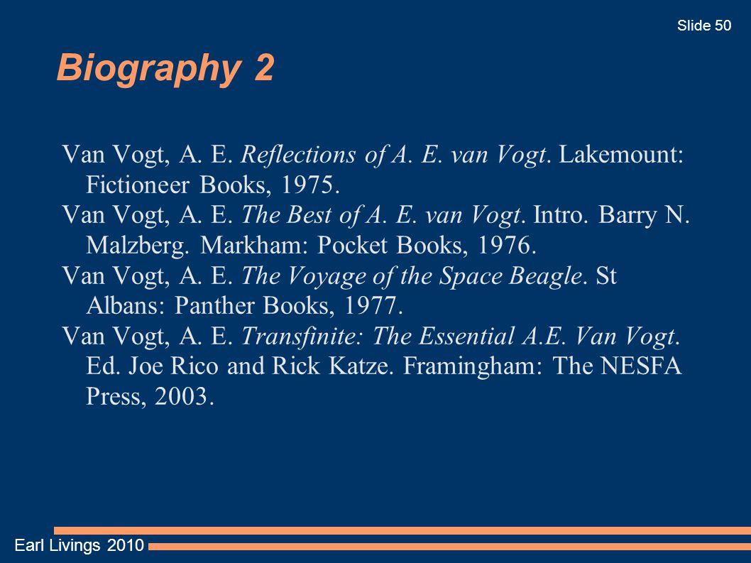 Earl Livings 2010 Slide 50 Biography 2 Van Vogt, A. E. Reflections of A. E. van Vogt. Lakemount: Fictioneer Books, 1975. Van Vogt, A. E. The Best of A