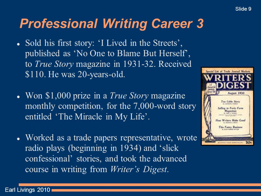 Earl Livings 2010 Slide 9 Professional Writing Career 3 Sold his first story: 'I Lived in the Streets', published as 'No One to Blame But Herself', to True Story magazine in 1931-32.
