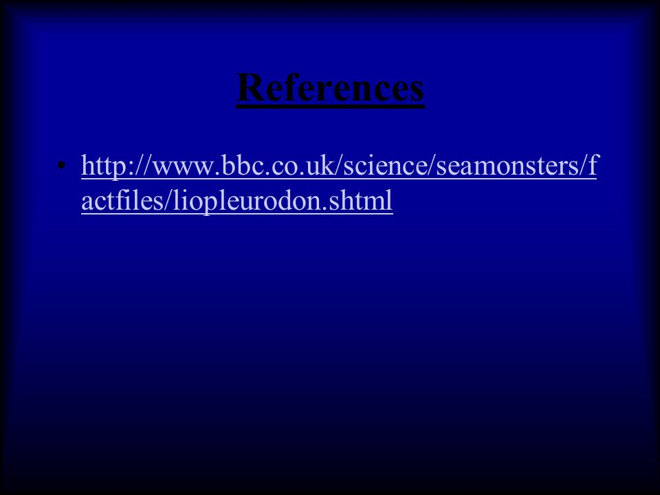 References http://www.bbc.co.uk/science/seamonsters/f actfiles/liopleurodon.shtmlhttp://www.bbc.co.uk/science/seamonsters/f actfiles/liopleurodon.shtm