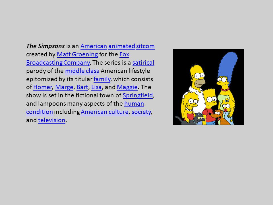The Simpsons is an American animated sitcom created by Matt Groening for the Fox Broadcasting Company.