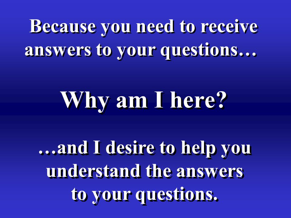 Why am I here? Because you need to receive answers to your questions… Because you need to receive answers to your questions… …and I desire to help you