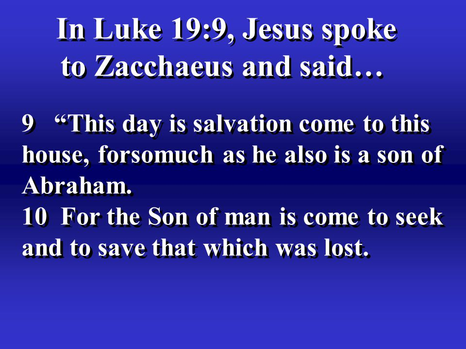 9 This day is salvation come to this house, forsomuch as he also is a son of Abraham.