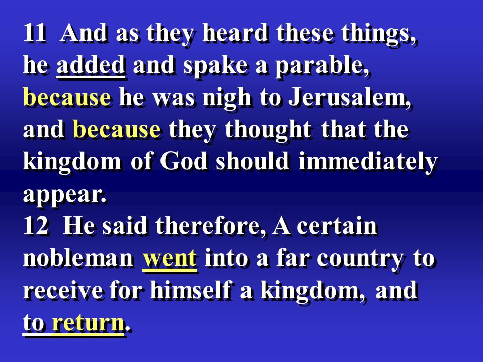 11 And as they heard these things, he added and spake a parable, because he was nigh to Jerusalem, and because they thought that the kingdom of God should immediately appear.